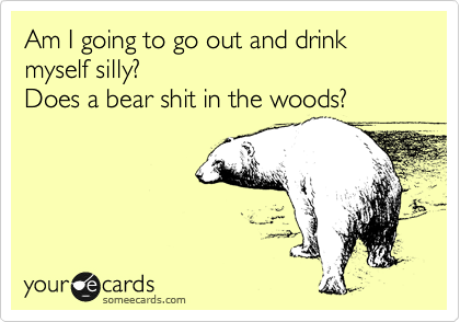 Am I going to go out and drink myself silly?  Does a bear shit in the woods?