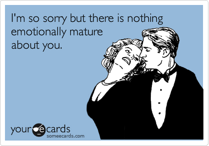 I'm so sorry but there is nothing emotionally mature about you.