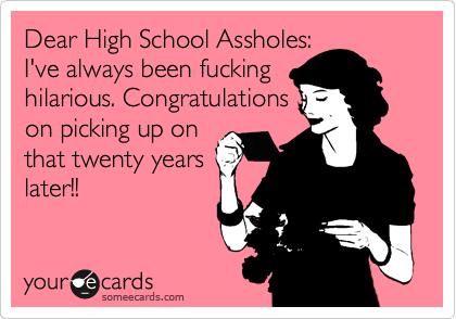 Dear High School Assholes: I've always been fucking hilarious. Congratulations on picking up on that twenty years later!!