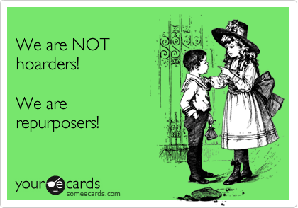 We are NOT hoarders!   We are repurposers!
