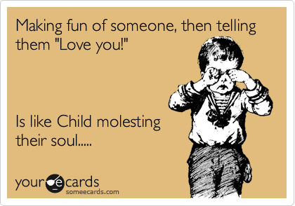 """Making fun of someone, then telling them """"Love you!""""    Is like Child molesting their soul....."""