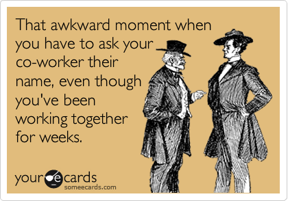 That awkward moment when you have to ask your co-worker their name, even though you've been working together for weeks.