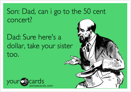 Son: Dad, can i go to the 50 cent concert?  Dad: Sure here's a dollar, take your sister too.