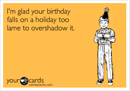 I'm glad your birthday  falls on a holiday too  lame to overshadow it.