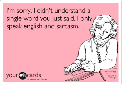 I'm sorry, I didn't understand a single word you just said. I only speak english and sarcasm.