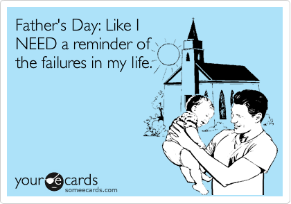 Father's Day: Like I NEED a reminder of the failures in my life.