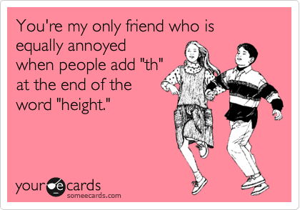 "You're my only friend who is equally annoyed when people add ""th"" at the end of the word ""height."""