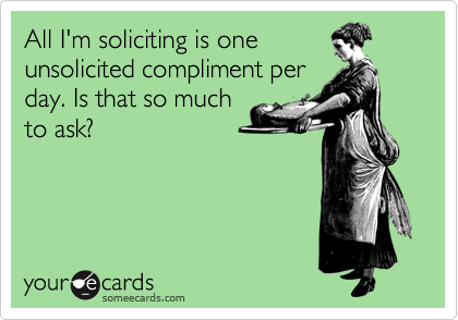 All I'm soliciting is one unsolicited compliment per day. Is that so much to ask?
