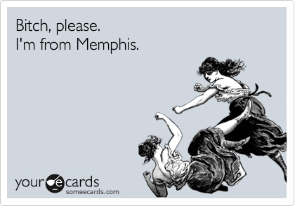 Bitch, please. I'm from Memphis.