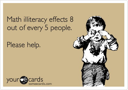 Math illiteracy effects 8  out of every 5 people.  Please help.
