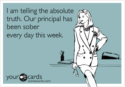 I am telling the absolute truth. Our principal has been sober every day this week.