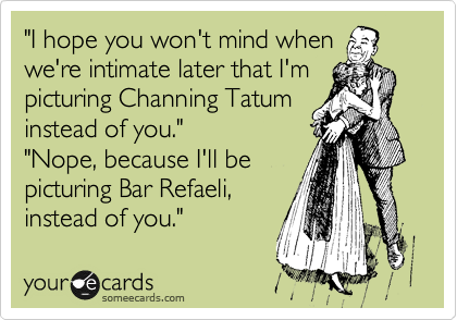 """""""I hope you won't mind when we're intimate later that I'm picturing Channing Tatum instead of you."""" """"Nope, because I'll be picturing Bar Refaeli,  instead of you."""""""