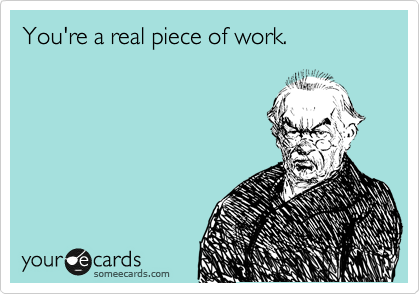 You're a real piece of work.