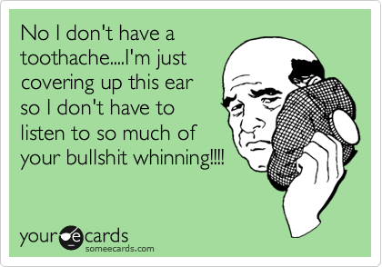 No I don't have a toothache....I'm just covering up this ear so I don't have to listen to so much of your bullshit whinning!!!!