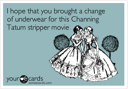 I hope that you brought a change of underwear for this Channing Tatum stripper movie