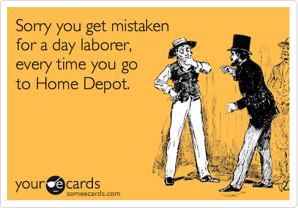 Sorry you get mistaken  for a day laborer,  every time you go  to Home Depot.