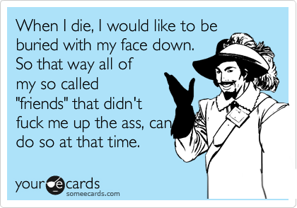 """When I die, I would like to be buried with my face down. So that way all of my so called """"friends"""" that didn't fuck me up the ass, can do so at that time."""