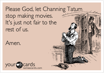 Please God, let Channing Tatum stop making movies.  It's just not fair to the rest of us.  Amen.