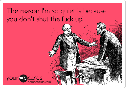 The reason I'm so quiet is because you don't shut the fuck up!