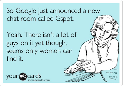 So Google just announced a new chat room called Gspot.  Yeah. There isn't a lot of guys on it yet though, seems only women can find it.