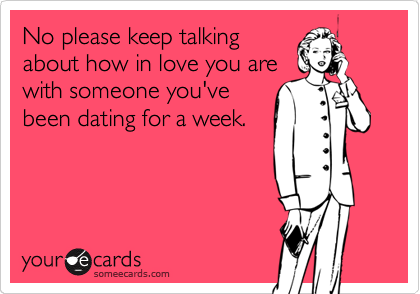 No please keep talking about how in love you are with someone you've been dating for a week.