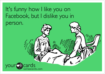 It's funny how I like you on Facebook, but I dislike you in person.