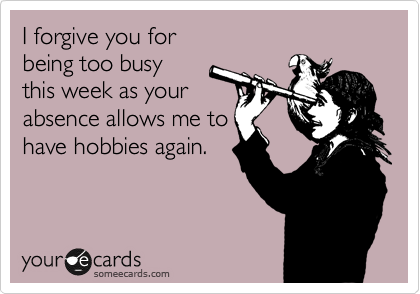 I forgive you for   being too busy  this week as your absence allows me to  have hobbies again.