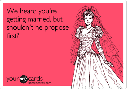 We heard you're getting married, but shouldn't he propose first?