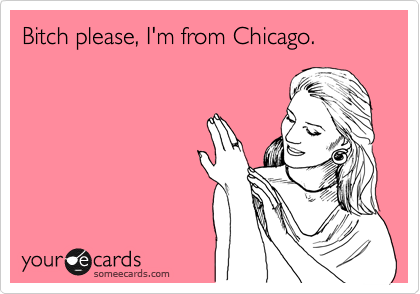 Bitch please, I'm from Chicago.