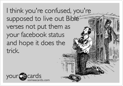 I think you're confused, you're supposed to live out Bible verses not put them as your facebook status and hope it does the trick.