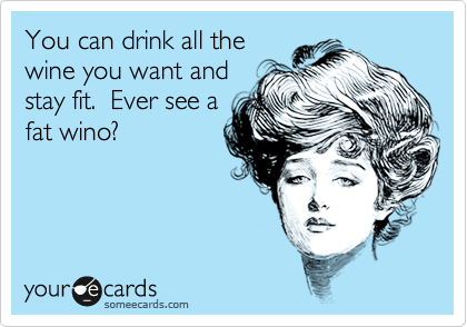 You can drink all the wine you want and stay fit.  Ever see a fat wino?