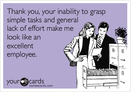 Thank you, your inability to grasp simple tasks and general lack of effort make me look like an excellent employee.