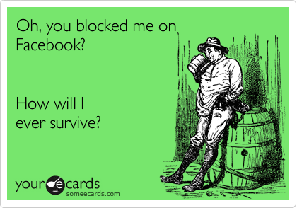 Oh, you blocked me on Facebook?      How will I ever survive?
