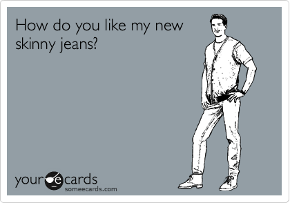 How do you like my new skinny jeans?