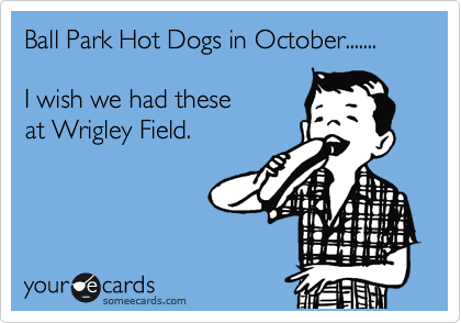 Ball Park Hot Dogs in October.......  I wish we had these at Wrigley Field.