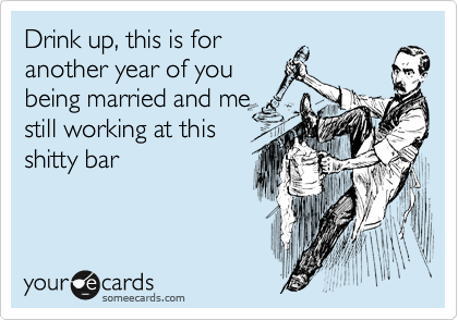 Drink up, this is for another year of you being married and me still working at this shitty bar