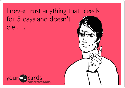 I never trust anything that bleeds for 5 days and doesn't die . . .