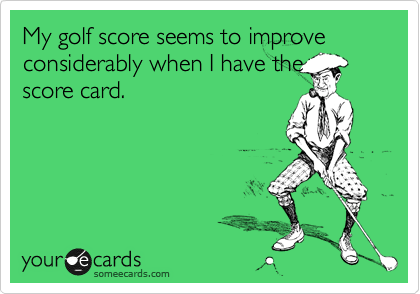 My golf score seems to improve considerably when I have the score card.