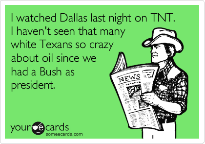 I watched Dallas last night on TNT.  I haven't seen that many white Texans so crazy about oil since we had a Bush as president.