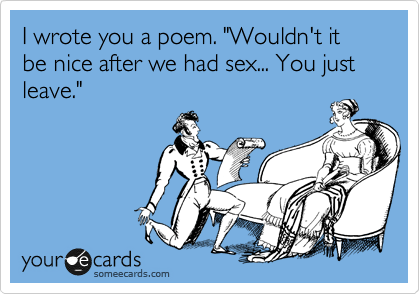 "I wrote you a poem. ""Wouldn't it be nice after we had sex... You just leave."""