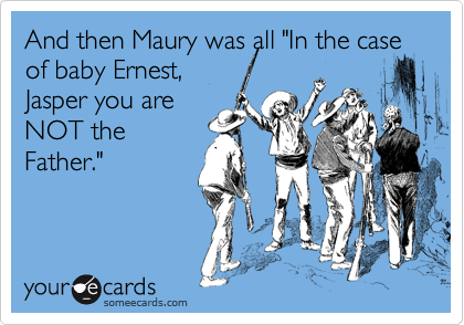 "And then Maury was all ""In the case of baby Ernest,  Jasper you are NOT the Father."""
