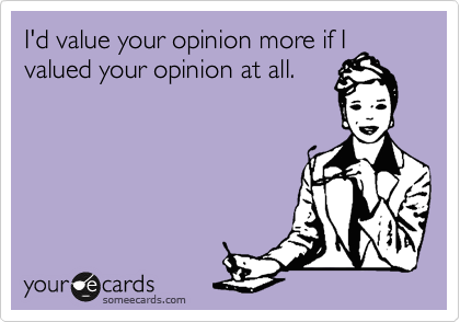 I'd value your opinion more if I valued your opinion at all.