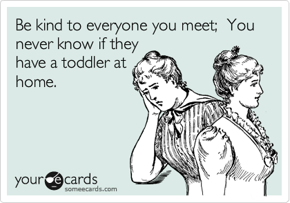 Be kind to everyone you meet;  You never know if they have a toddler at home.