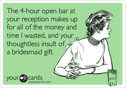 The 4-hour open bar at your reception makes up for all of the money and time I wasted, and your thoughtless insult of a bridesmaid gift.