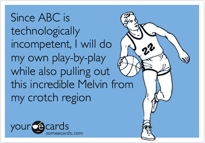 Since ABC is technologically incompetent, I will do my own play-by-play while also pulling out this incredible Melvin from my crotch region