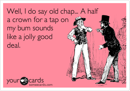 Well, I do say old chap... A half a crown for a tap on  my bum sounds like a jolly good deal.