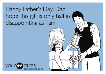 Happy Father's Day, Dad. I hope this gift is only half as disappointing as I am.