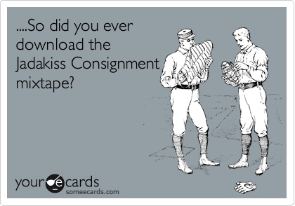 ....So did you ever download the Jadakiss Consignment mixtape?
