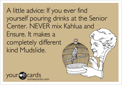 A little advice: If you ever find yourself pouring drinks at the Senior Center. NEVER mix Kahlua and Ensure. It makes a completely different kind Mudslide.