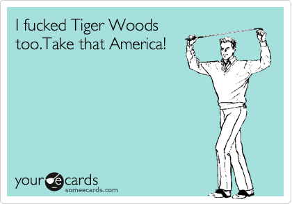I fucked Tiger Woods too.Take that America!